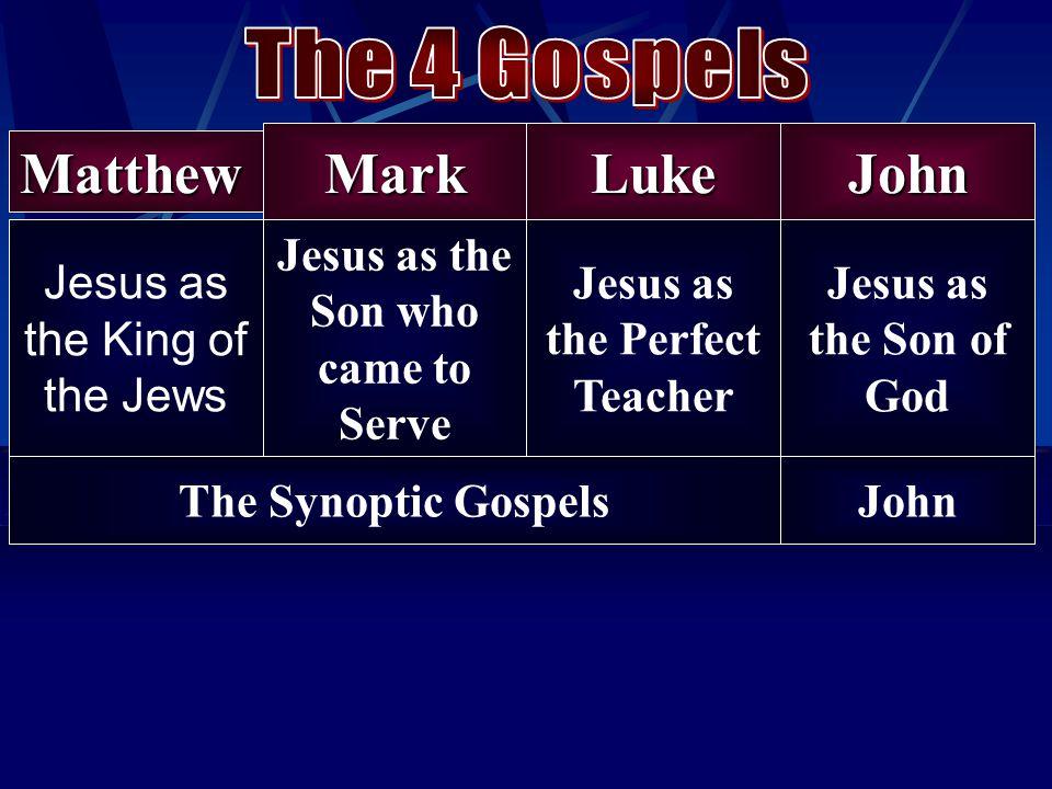 Matthew Jesus as the King of the Jews MarkLukeJohn Jesus as the Son who came to Serve Jesus as the Perfect Teacher Jesus as the Son of God The Synopti