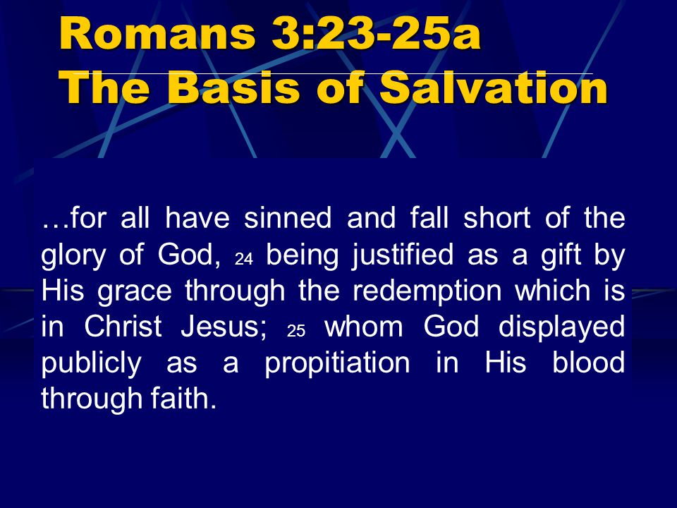 Romans 3:23-25a The Basis of Salvation …for all have sinned and fall short of the glory of God, 24 being justified as a gift by His grace through the redemption which is in Christ Jesus; 25 whom God displayed publicly as a propitiation in His blood through faith.