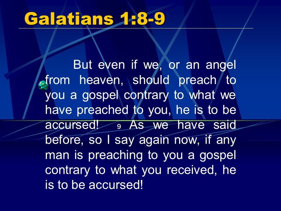 Galatians 1:8-9 But even if we, or an angel from heaven, should preach to you a gospel contrary to what we have preached to you, he is to be accursed.