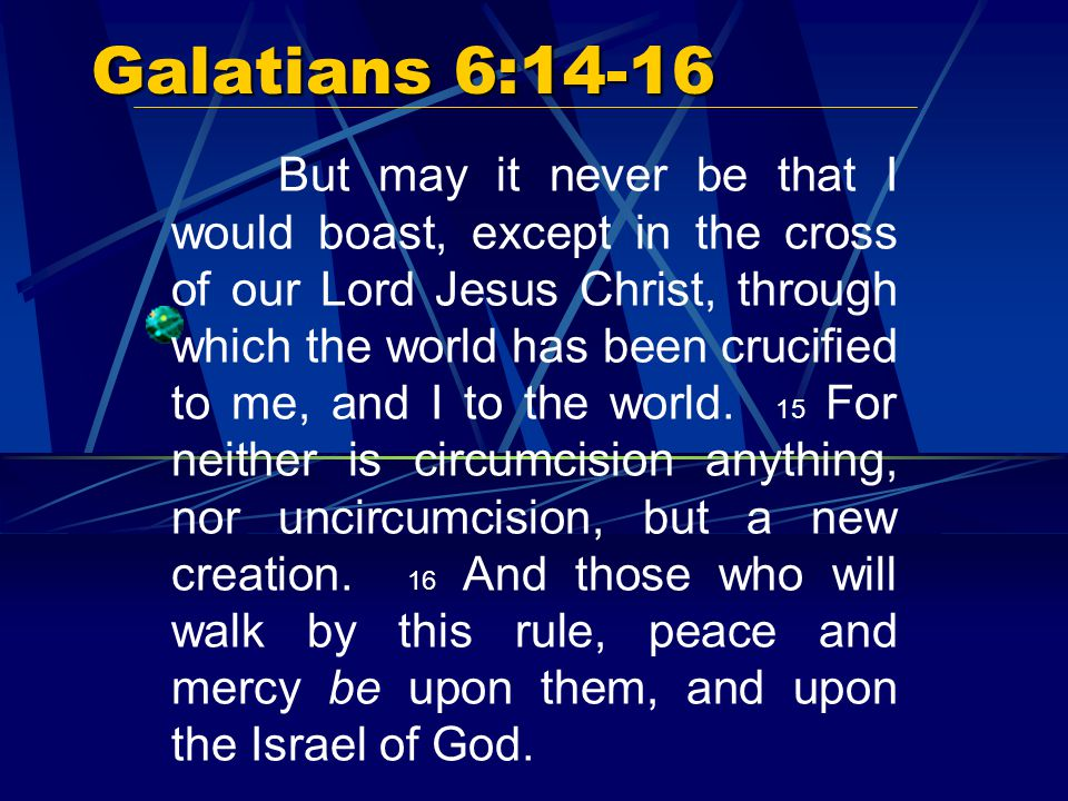 Galatians 6:14-16 But may it never be that I would boast, except in the cross of our Lord Jesus Christ, through which the world has been crucified to me, and I to the world.