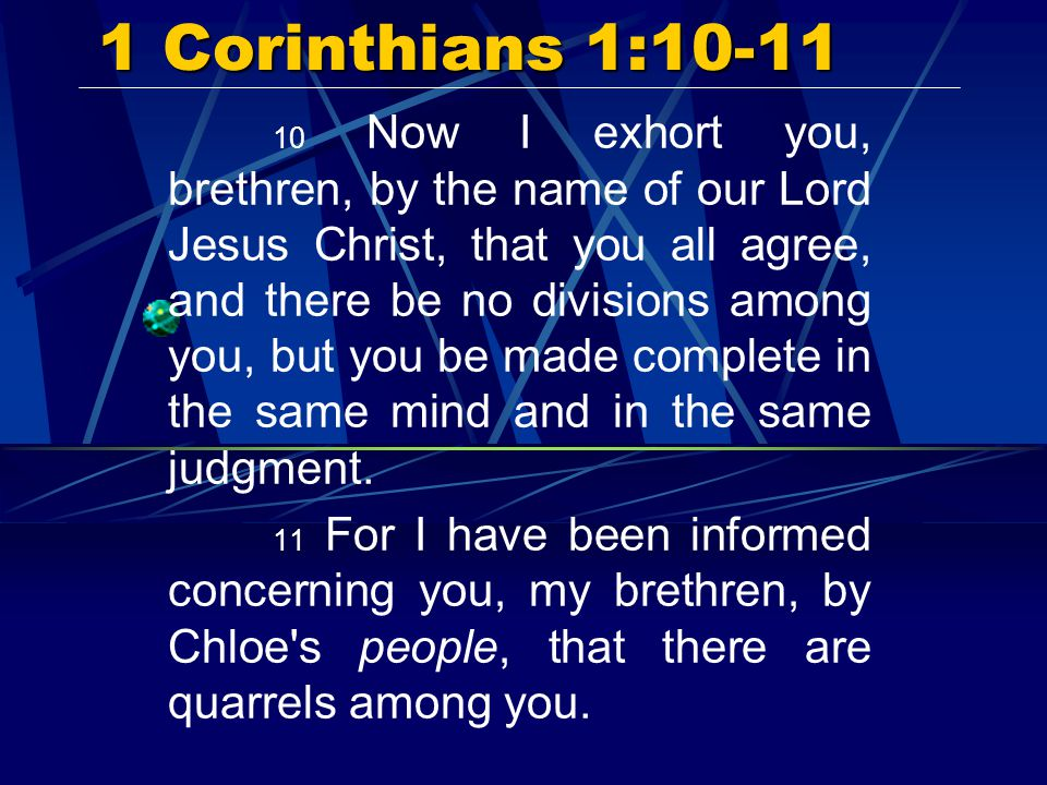 1 Corinthians 1:10-11 10 Now I exhort you, brethren, by the name of our Lord Jesus Christ, that you all agree, and there be no divisions among you, but you be made complete in the same mind and in the same judgment.