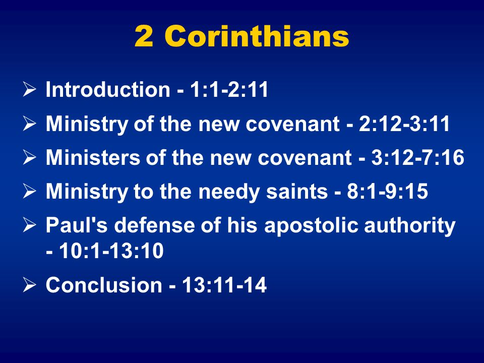 2 Corinthians  Introduction - 1:1-2:11  Ministry of the new covenant - 2:12-3:11  Ministers of the new covenant - 3:12-7:16  Ministry to the needy saints - 8:1-9:15  Paul s defense of his apostolic authority - 10:1-13:10  Conclusion - 13:11-14