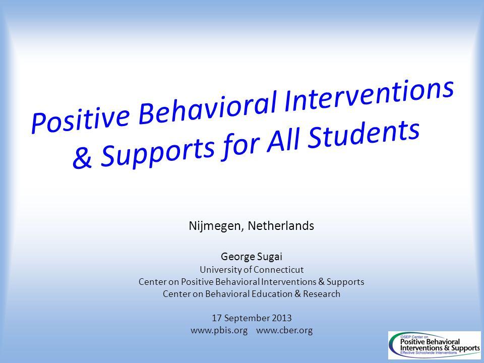 Positive Behavioral Interventions & Supports for All Students Nijmegen, Netherlands George Sugai University of Connecticut Center on Positive Behavior