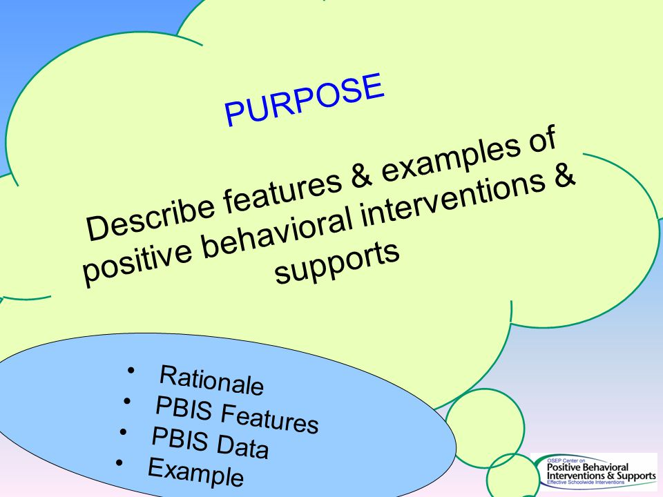 PURPOSE Describe features & examples of positive behavioral interventions & supports Rationale PBIS Features PBIS Data Example