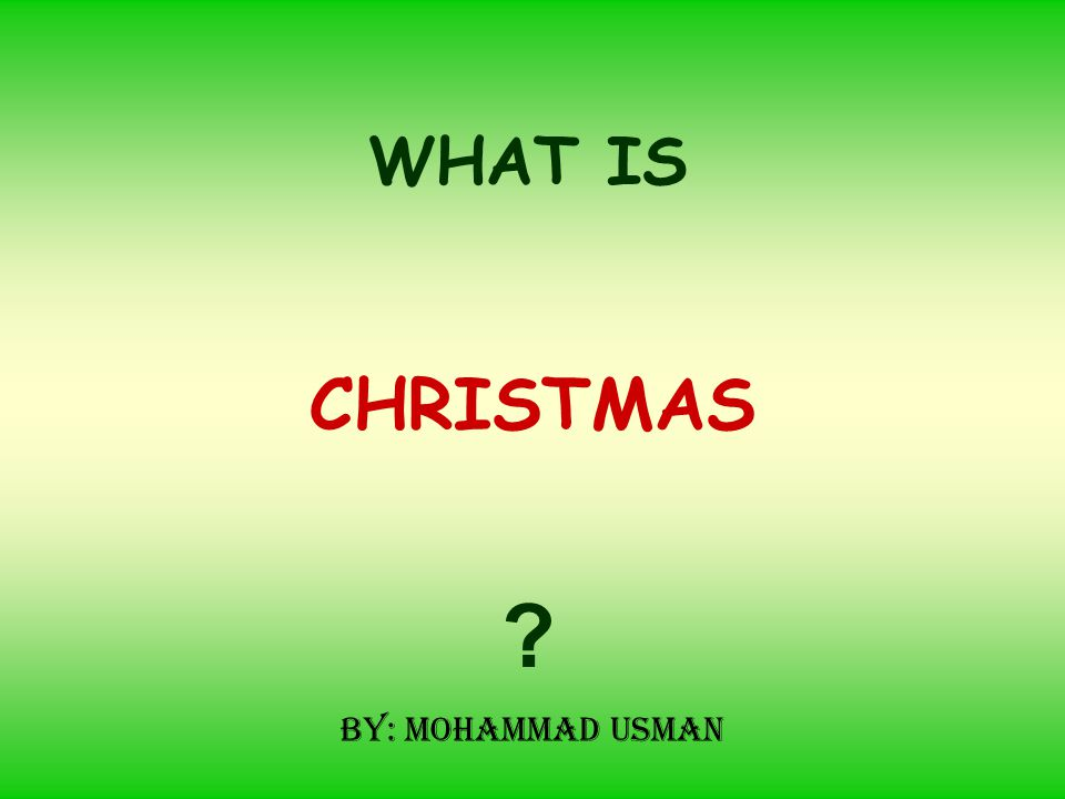 CHRISTMAS WHAT IS ? By: Mohammad Usman