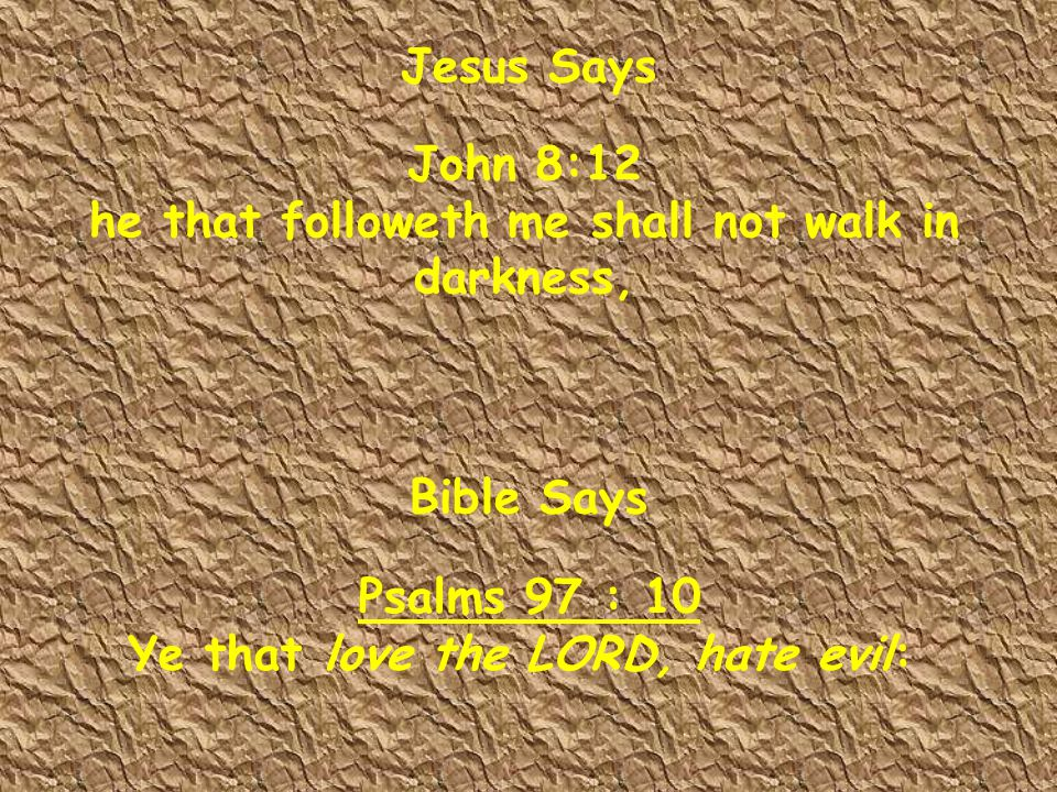 John 8:12 he that followeth me shall not walk in darkness, Psalms 97 : 10 Ye that love the LORD, hate evil: Jesus Says Bible Says
