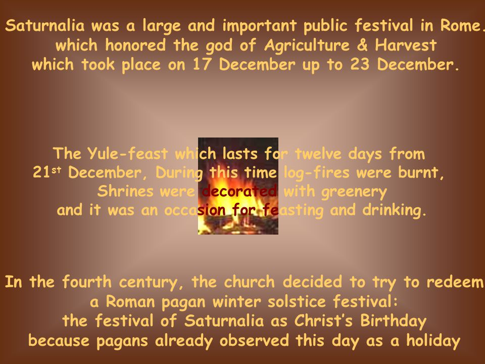 In the fourth century, the church decided to try to redeem a Roman pagan winter solstice festival: the festival of Saturnalia as Christ's Birthday bec