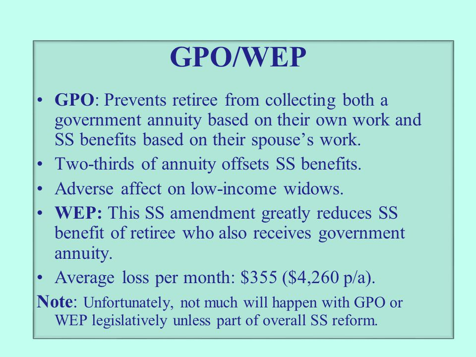 GPO/WEP GPO: Prevents retiree from collecting both a government annuity based on their own work and SS benefits based on their spouse's work. Two-thir