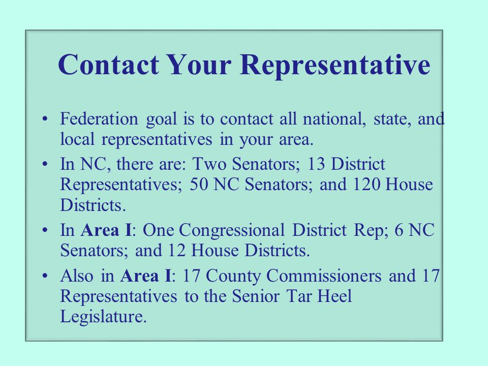 Contact Your Representative Federation goal is to contact all national, state, and local representatives in your area. In NC, there are: Two Senators;