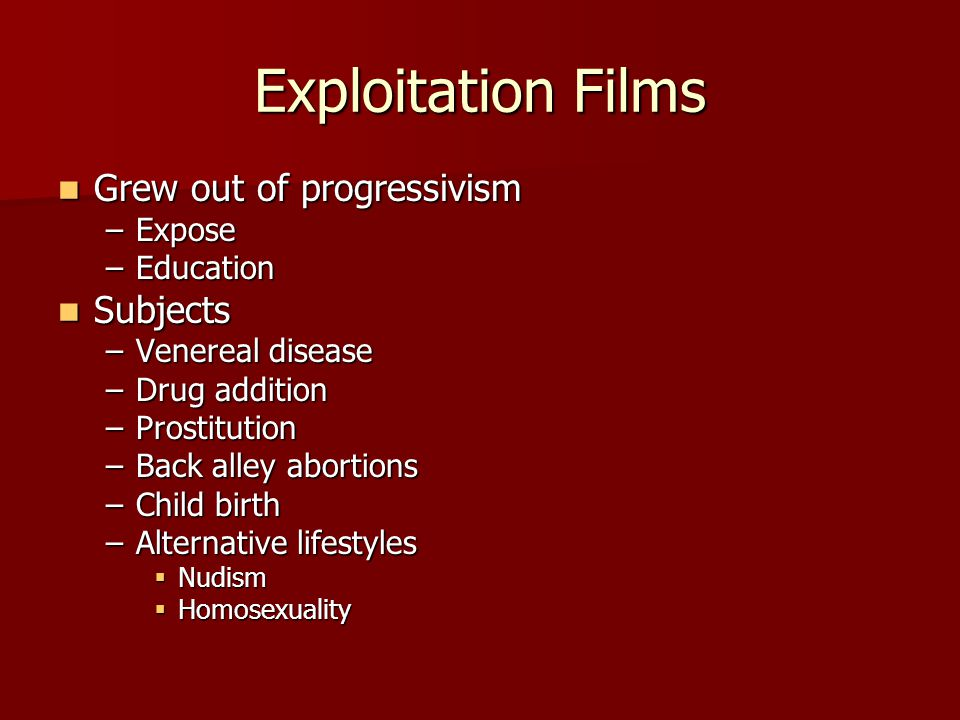 Exploitation Films Grew out of progressivism Grew out of progressivism –Expose –Education Subjects Subjects –Venereal disease –Drug addition –Prostitution –Back alley abortions –Child birth –Alternative lifestyles  Nudism  Homosexuality
