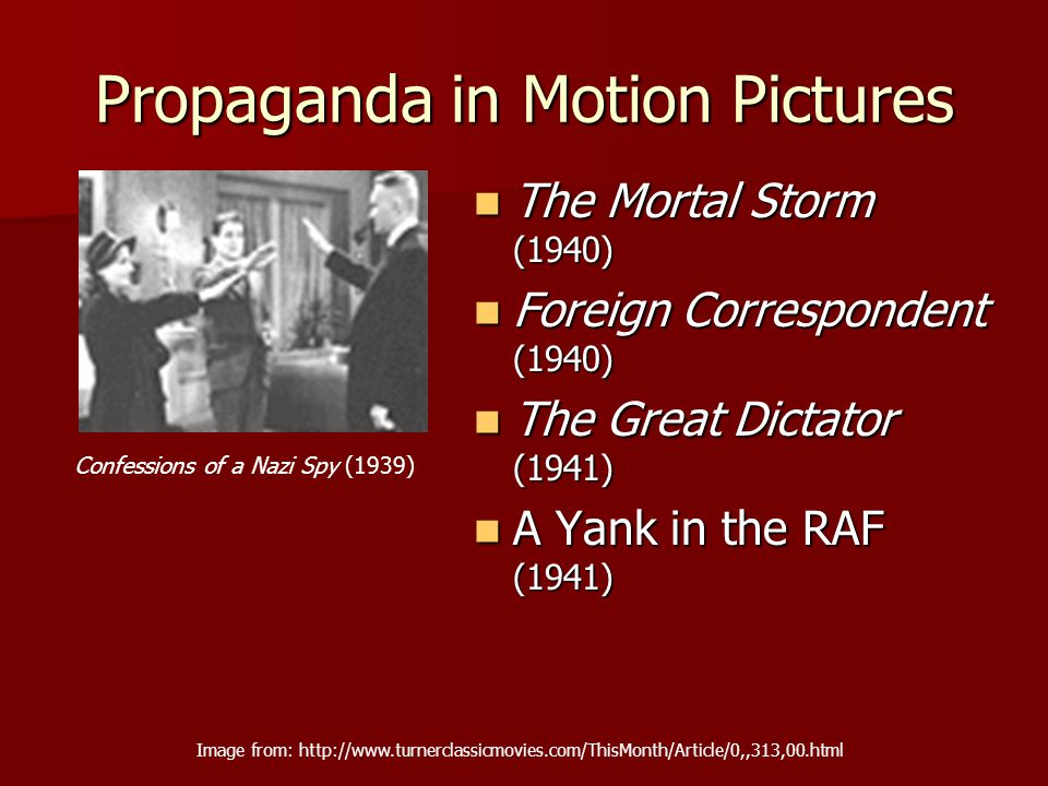 Propaganda in Motion Pictures The Mortal Storm (1940) The Mortal Storm (1940) Foreign Correspondent (1940) Foreign Correspondent (1940) The Great Dictator (1941) The Great Dictator (1941) A Yank in the RAF (1941) A Yank in the RAF (1941) Image from: http://www.turnerclassicmovies.com/ThisMonth/Article/0,,313,00.html Confessions of a Nazi Spy (1939)
