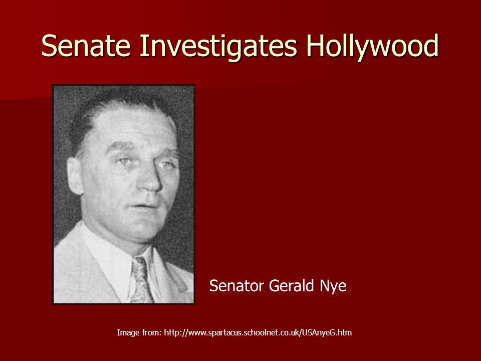 Senate Investigates Hollywood Image from: http://www.spartacus.schoolnet.co.uk/USAnyeG.htm Senator Gerald Nye