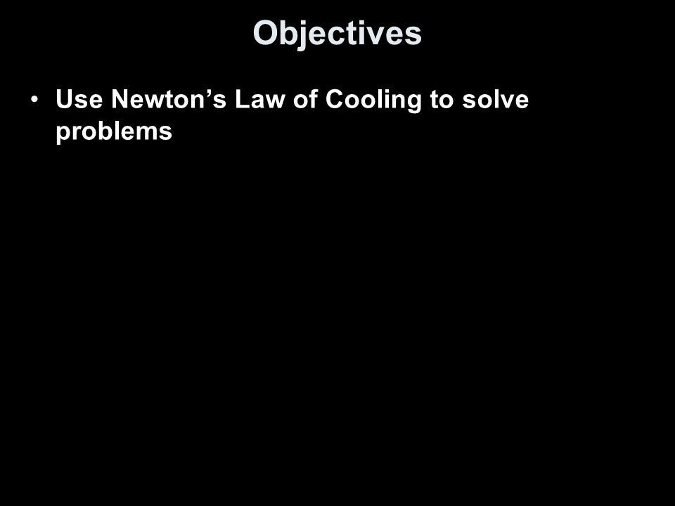 Objectives Use Newton's Law of Cooling to solve problems