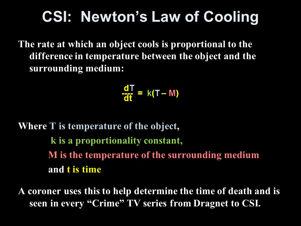CSI: Newton's Law of Cooling The rate at which an object cools is proportional to the difference in temperature between the object and the surrounding medium: Where T is temperature of the object, k is a proportionality constant, M is the temperature of the surrounding medium and t is time A coroner uses this to help determine the time of death and is seen in every Crime TV series from Dragnet to CSI.