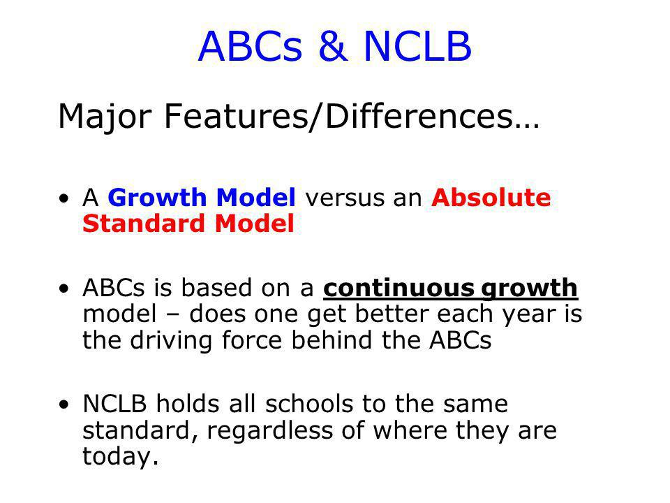 ABCs & NCLB Major Features/Differences… A Growth Model versus an Absolute Standard Model ABCs is based on a continuous growth model – does one get better each year is the driving force behind the ABCs NCLB holds all schools to the same standard, regardless of where they are today.