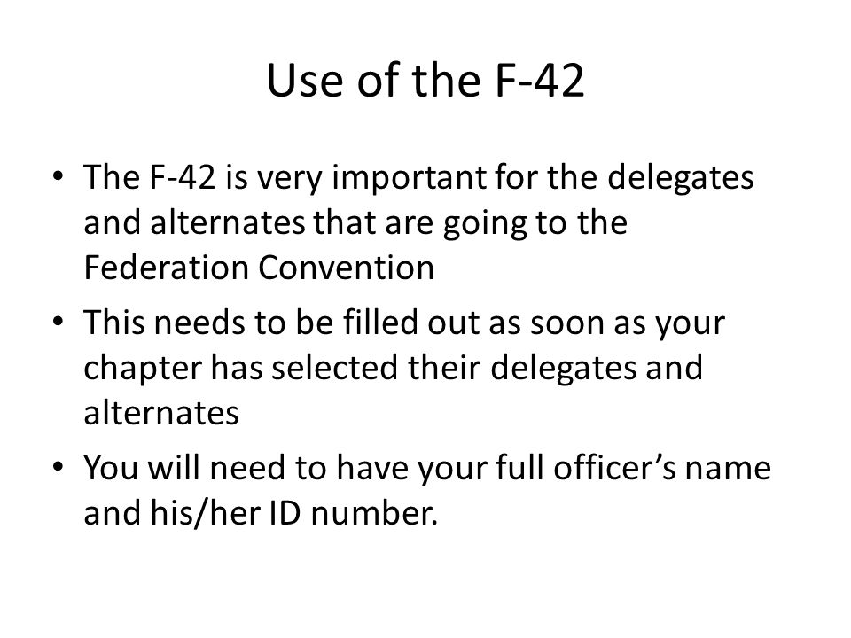 Use of the F-42 The F-42 is very important for the delegates and alternates that are going to the Federation Convention This needs to be filled out as soon as your chapter has selected their delegates and alternates You will need to have your full officer's name and his/her ID number.