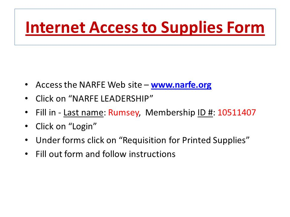 "Internet Access to Supplies Form Access the NARFE Web site – www.narfe.orgwww.narfe.org Click on ""NARFE LEADERSHIP"" Fill in - Last name: Rumsey, Membe"