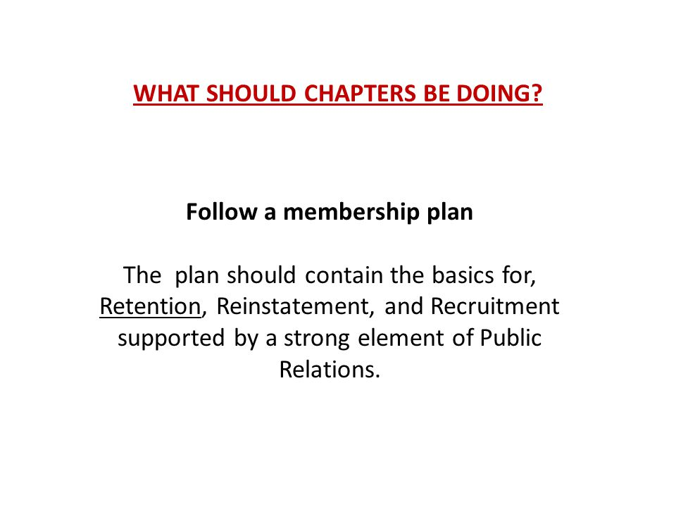 WHAT SHOULD CHAPTERS BE DOING? Follow a membership plan The plan should contain the basics for, Retention, Reinstatement, and Recruitment supported by