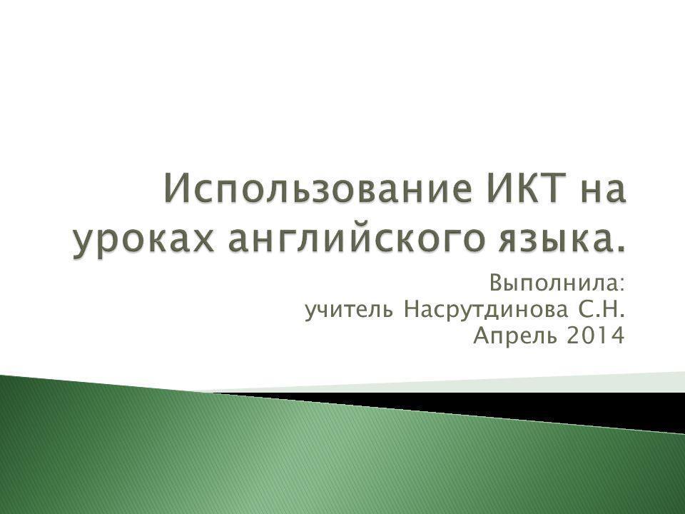 Выполнила: учитель Насрутдинова С.Н. Апрель 2014