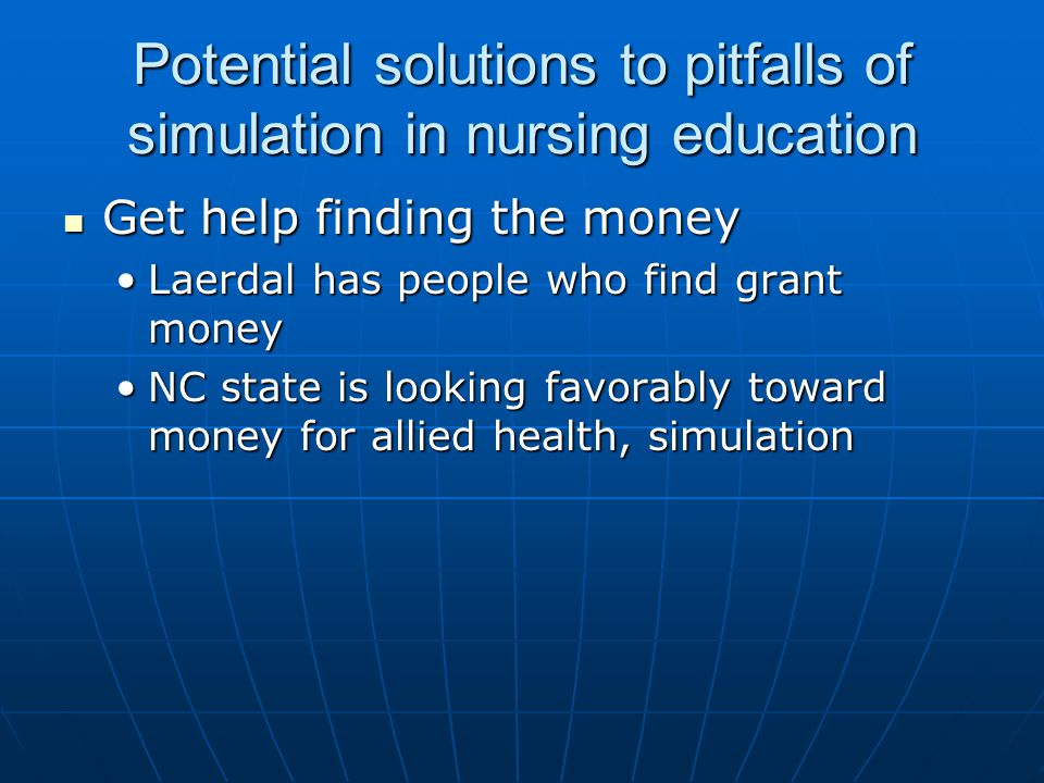 Potential solutions to pitfalls of simulation in nursing education Get help finding the money Get help finding the money Laerdal has people who find grant moneyLaerdal has people who find grant money NC state is looking favorably toward money for allied health, simulationNC state is looking favorably toward money for allied health, simulation