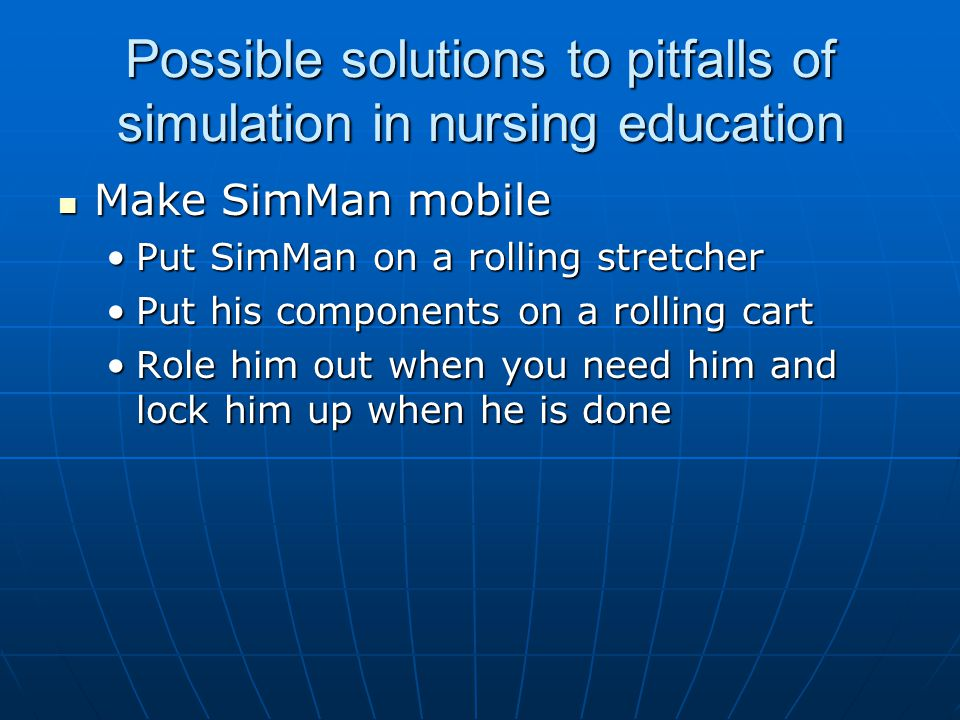 Possible solutions to pitfalls of simulation in nursing education Make SimMan mobile Make SimMan mobile Put SimMan on a rolling stretcherPut SimMan on a rolling stretcher Put his components on a rolling cartPut his components on a rolling cart Role him out when you need him and lock him up when he is doneRole him out when you need him and lock him up when he is done