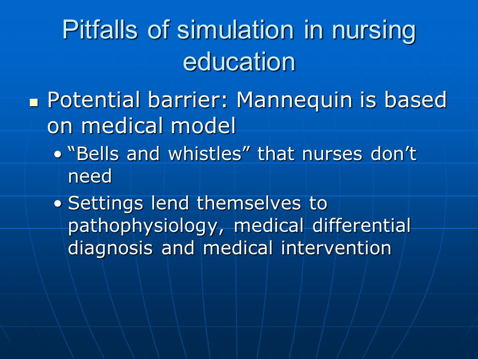 Pitfalls of simulation in nursing education Potential barrier: Mannequin is based on medical model Potential barrier: Mannequin is based on medical model Bells and whistles that nurses don't need Bells and whistles that nurses don't need Settings lend themselves to pathophysiology, medical differential diagnosis and medical interventionSettings lend themselves to pathophysiology, medical differential diagnosis and medical intervention