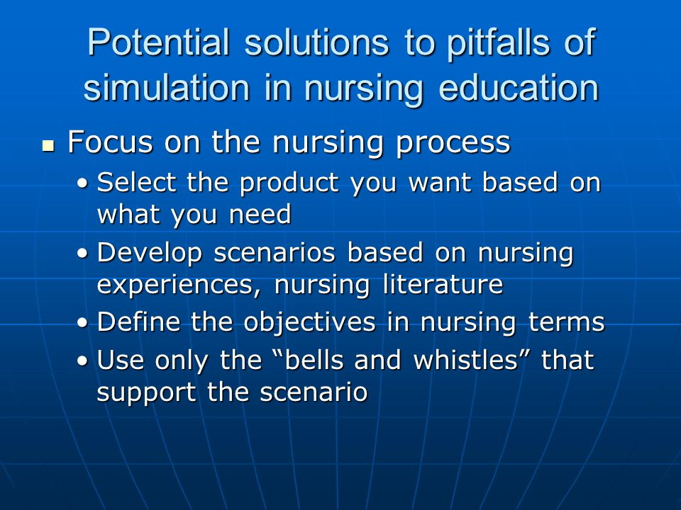 Potential solutions to pitfalls of simulation in nursing education Focus on the nursing process Focus on the nursing process Select the product you want based on what you needSelect the product you want based on what you need Develop scenarios based on nursing experiences, nursing literatureDevelop scenarios based on nursing experiences, nursing literature Define the objectives in nursing termsDefine the objectives in nursing terms Use only the bells and whistles that support the scenarioUse only the bells and whistles that support the scenario