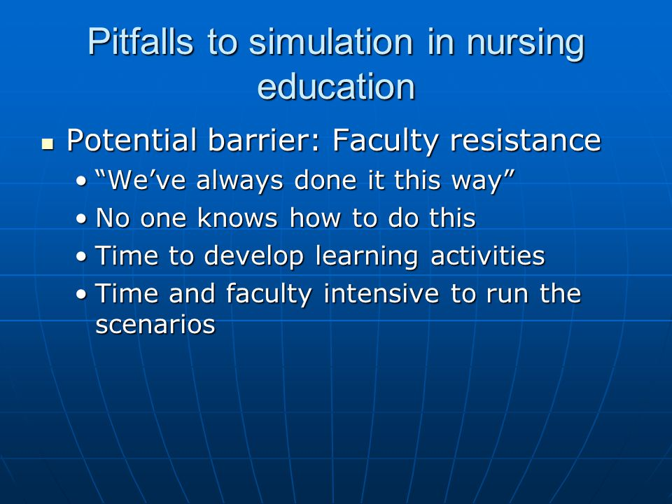 Pitfalls to simulation in nursing education Potential barrier: Faculty resistance Potential barrier: Faculty resistance We've always done it this way We've always done it this way No one knows how to do thisNo one knows how to do this Time to develop learning activitiesTime to develop learning activities Time and faculty intensive to run the scenariosTime and faculty intensive to run the scenarios