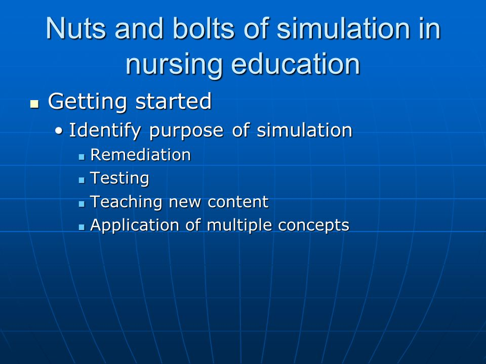 Nuts and bolts of simulation in nursing education Getting started Getting started Identify purpose of simulationIdentify purpose of simulation Remediation Remediation Testing Testing Teaching new content Teaching new content Application of multiple concepts Application of multiple concepts