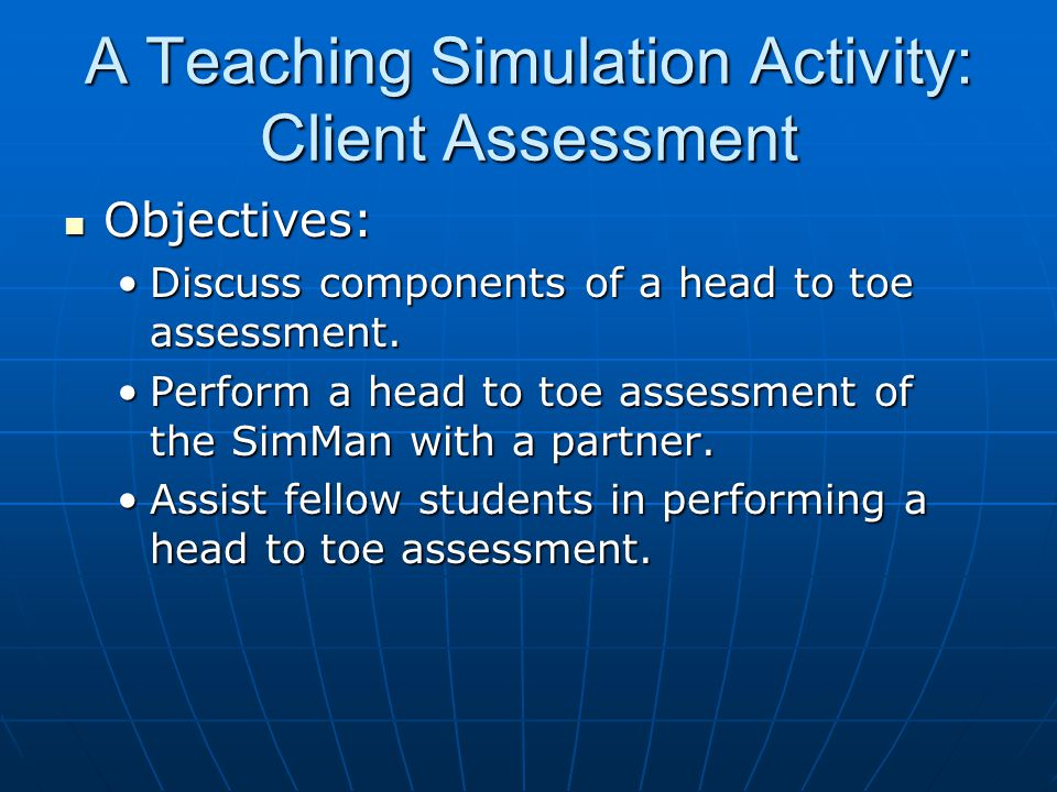 A Teaching Simulation Activity: Client Assessment Objectives: Objectives: Discuss components of a head to toe assessment.Discuss components of a head to toe assessment.