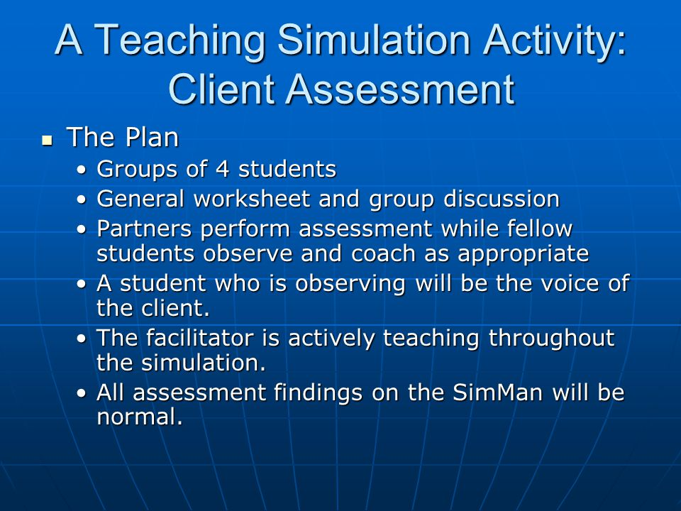 A Teaching Simulation Activity: Client Assessment The Plan The Plan Groups of 4 studentsGroups of 4 students General worksheet and group discussionGeneral worksheet and group discussion Partners perform assessment while fellow students observe and coach as appropriatePartners perform assessment while fellow students observe and coach as appropriate A student who is observing will be the voice of the client.A student who is observing will be the voice of the client.