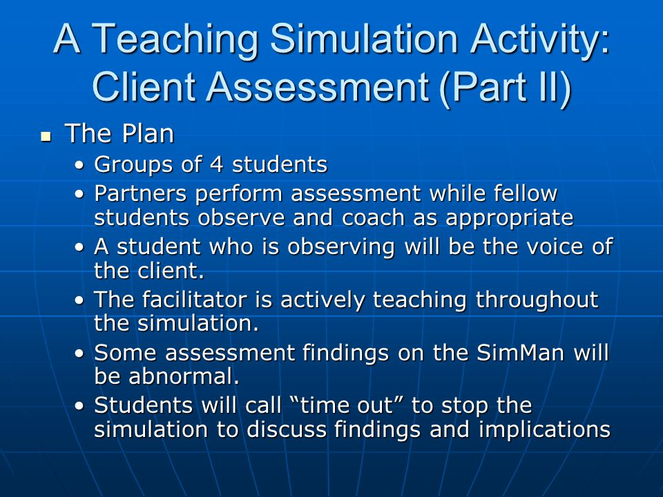 A Teaching Simulation Activity: Client Assessment (Part II) The Plan The Plan Groups of 4 studentsGroups of 4 students Partners perform assessment while fellow students observe and coach as appropriatePartners perform assessment while fellow students observe and coach as appropriate A student who is observing will be the voice of the client.A student who is observing will be the voice of the client.