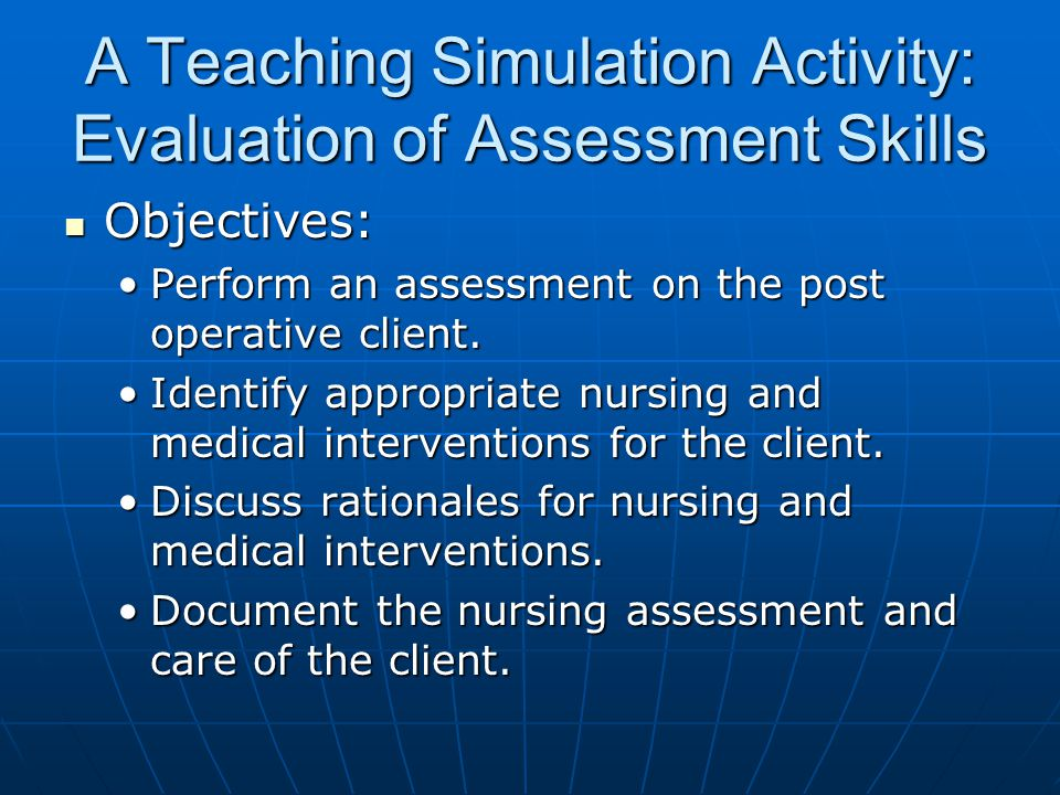 A Teaching Simulation Activity: Evaluation of Assessment Skills Objectives: Objectives: Perform an assessment on the post operative client.Perform an assessment on the post operative client.