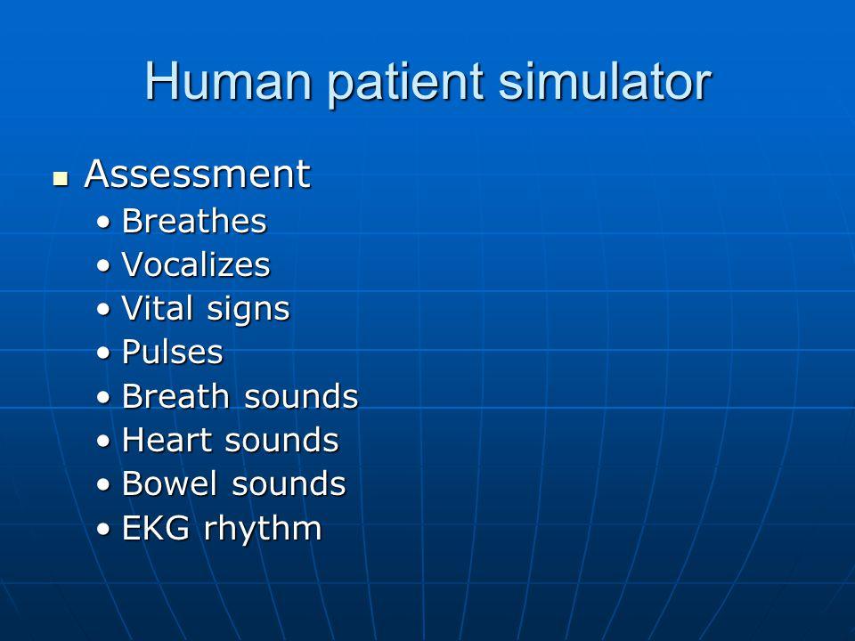 Human patient simulator Assessment Assessment BreathesBreathes VocalizesVocalizes Vital signsVital signs PulsesPulses Breath soundsBreath sounds Heart soundsHeart sounds Bowel soundsBowel sounds EKG rhythmEKG rhythm