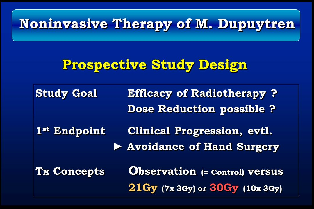 Prospective Study Design Study Goal Efficacy of Radiotherapy ? Dose Reduction possible ? 1 st Endpoint Clinical Progression, evtl. ► Avoidance of Hand