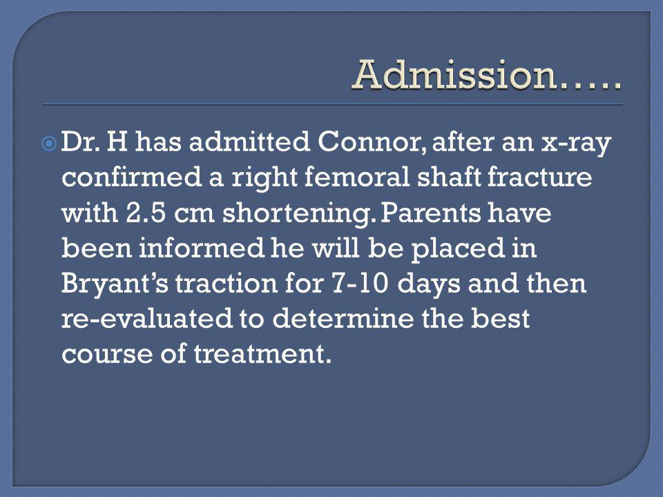  Dr. H has admitted Connor, after an x-ray confirmed a right femoral shaft fracture with 2.5 cm shortening. Parents have been informed he will be pla