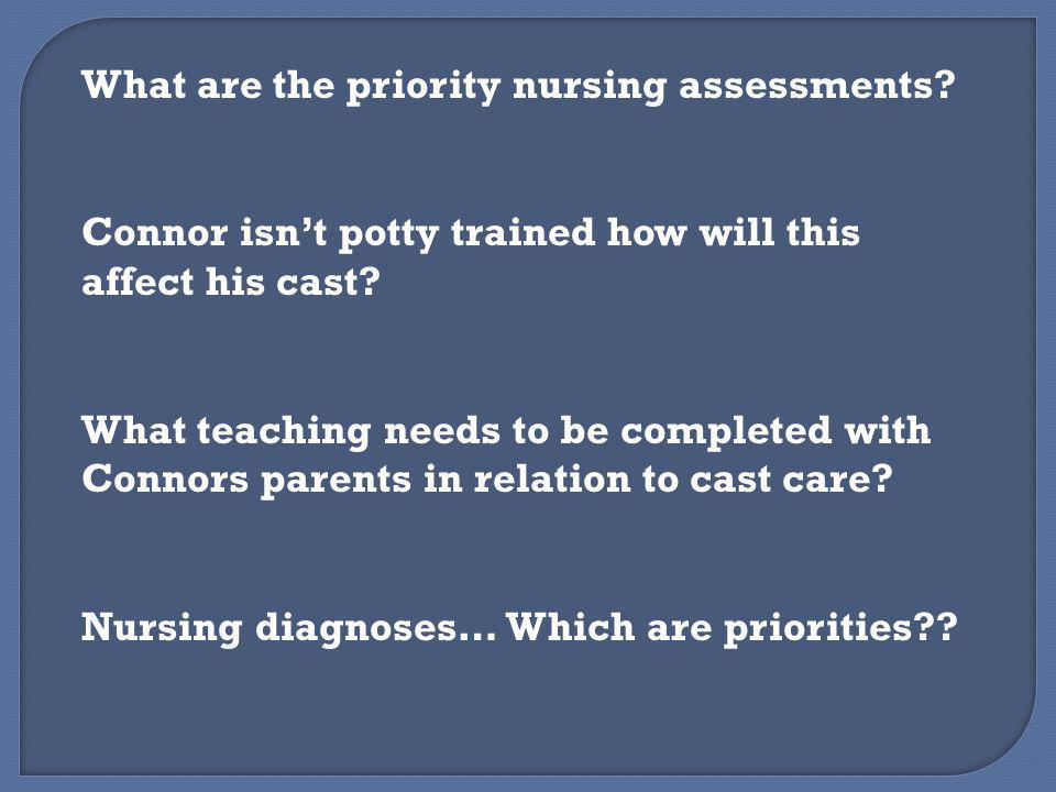 What are the priority nursing assessments? Connor isn't potty trained how will this affect his cast? What teaching needs to be completed with Connors