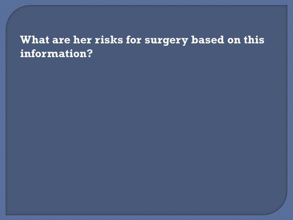 What are her risks for surgery based on this information