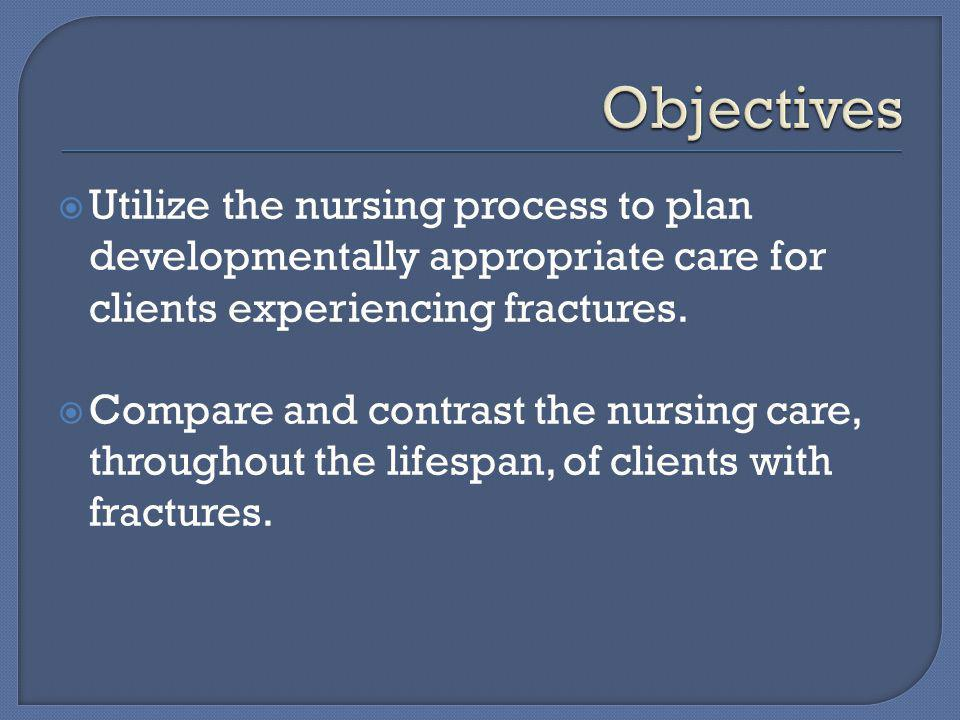  Utilize the nursing process to plan developmentally appropriate care for clients experiencing fractures.