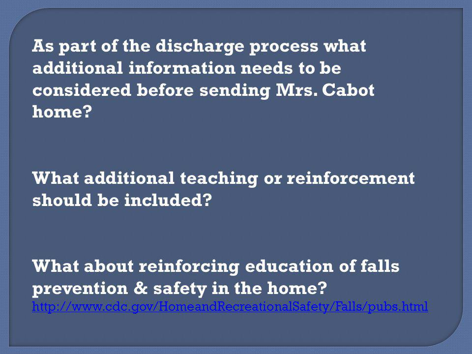 As part of the discharge process what additional information needs to be considered before sending Mrs. Cabot home? What additional teaching or reinfo