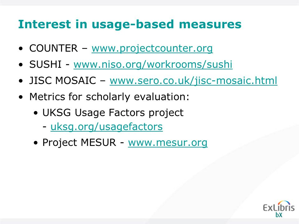 Interest in usage-based measures COUNTER – www.projectcounter.orgwww.projectcounter.org SUSHI - www.niso.org/workrooms/sushiwww.niso.org/workrooms/sushi JISC MOSAIC – www.sero.co.uk/jisc-mosaic.htmlwww.sero.co.uk/jisc-mosaic.html Metrics for scholarly evaluation: UKSG Usage Factors project - uksg.org/usagefactors Project MESUR - www.mesur.org
