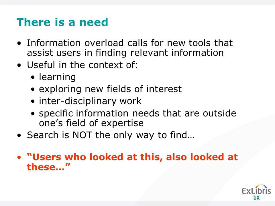 There is a need Information overload calls for new tools that assist users in finding relevant information Useful in the context of: learning exploring new fields of interest inter-disciplinary work specific information needs that are outside one's field of expertise Search is NOT the only way to find… Users who looked at this, also looked at these…