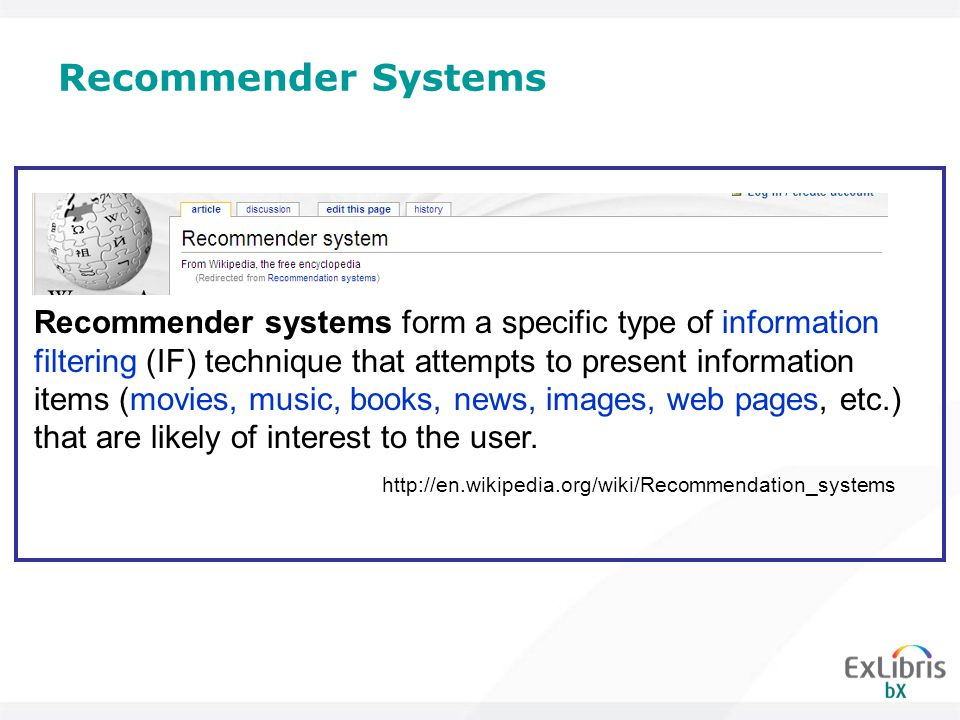 Recommender Systems http://en.wikipedia.org/wiki/Recommendation_systems Recommender systems form a specific type of information filtering (IF) technique that attempts to present information items (movies, music, books, news, images, web pages, etc.) that are likely of interest to the user.