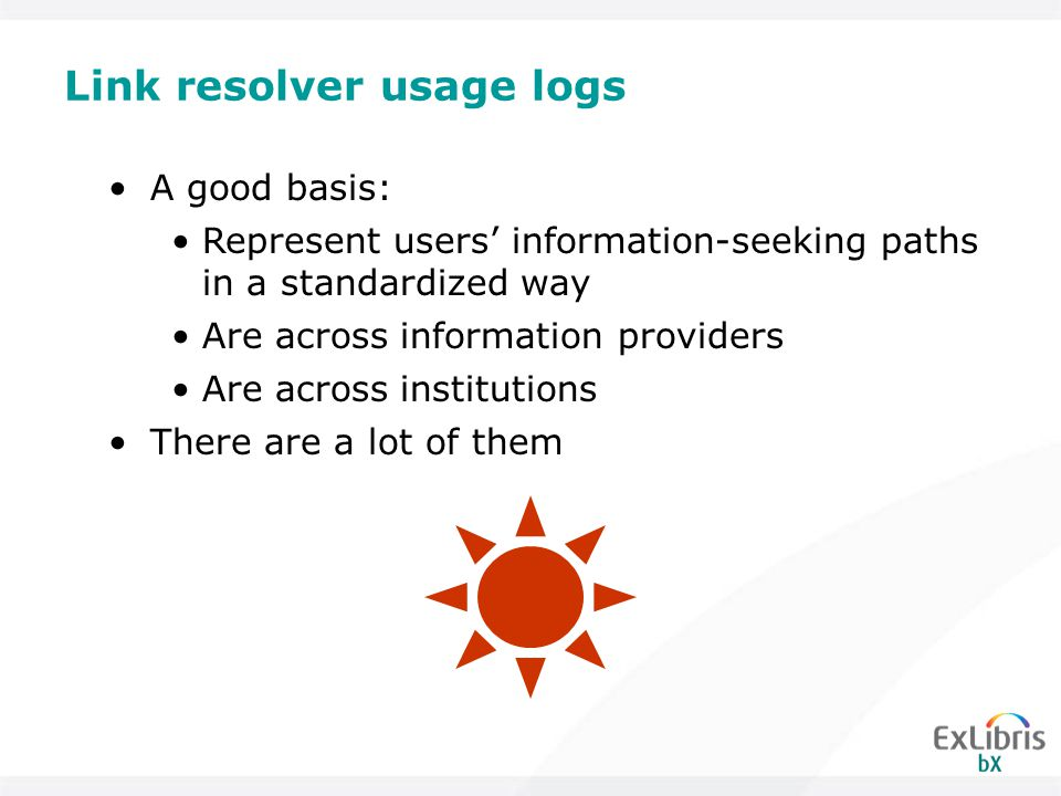 Link resolver usage logs A good basis: Represent users' information-seeking paths in a standardized way Are across information providers Are across institutions There are a lot of them
