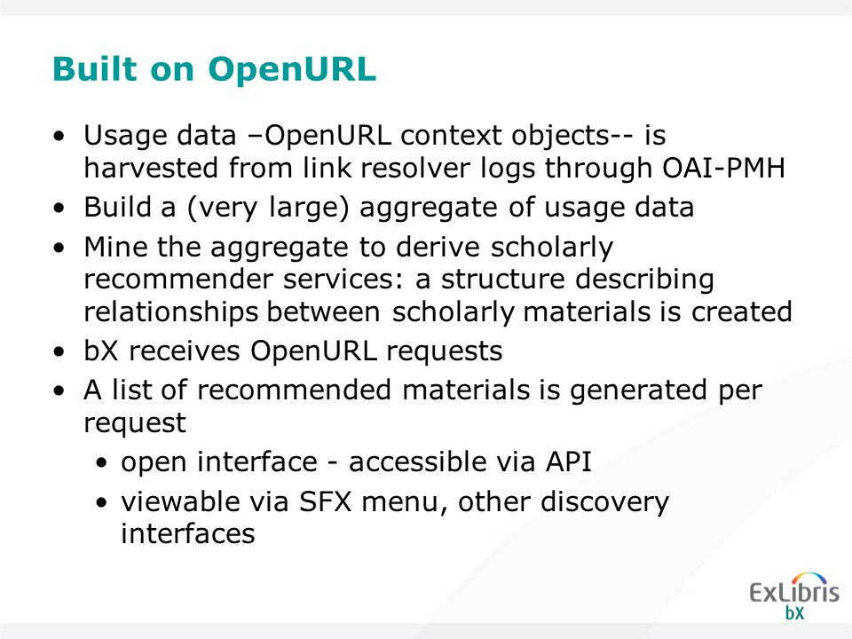 Built on OpenURL Usage data –OpenURL context objects-- is harvested from link resolver logs through OAI-PMH Build a (very large) aggregate of usage data Mine the aggregate to derive scholarly recommender services: a structure describing relationships between scholarly materials is created bX receives OpenURL requests A list of recommended materials is generated per request open interface - accessible via API viewable via SFX menu, other discovery interfaces