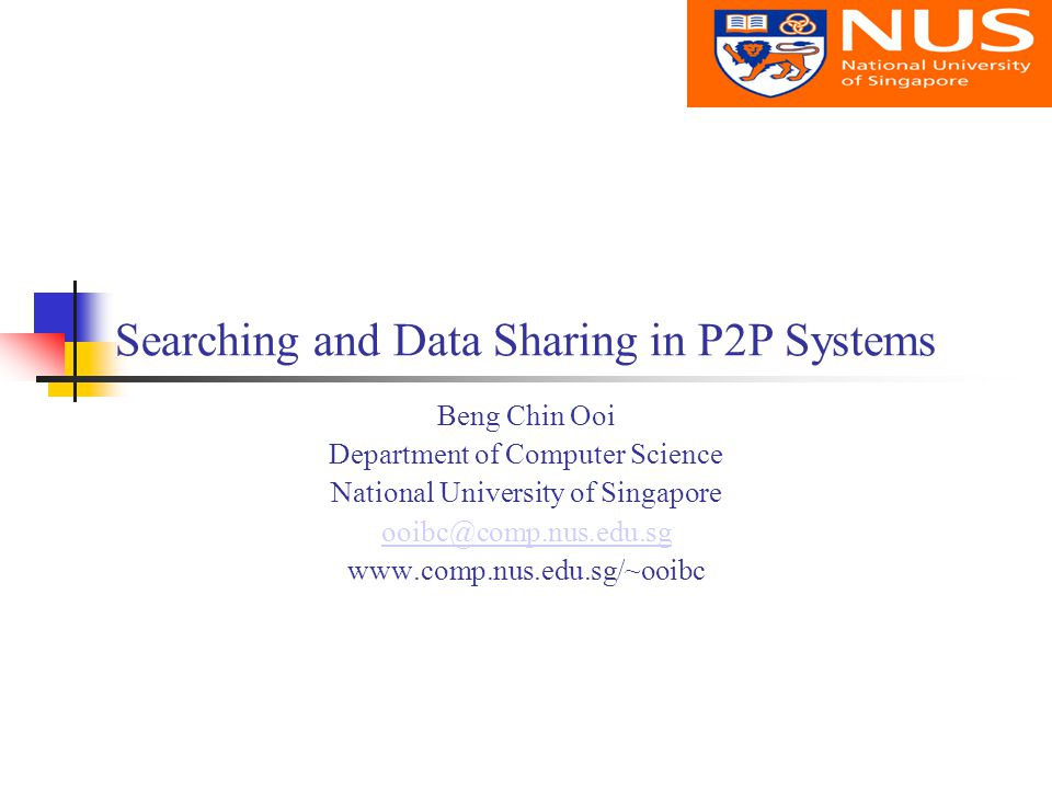 Searching and Data Sharing in P2P Systems Beng Chin Ooi Department of Computer Science National University of Singapore ooibc@comp.nus.edu.sg www.comp.nus.edu.sg/~ooibc