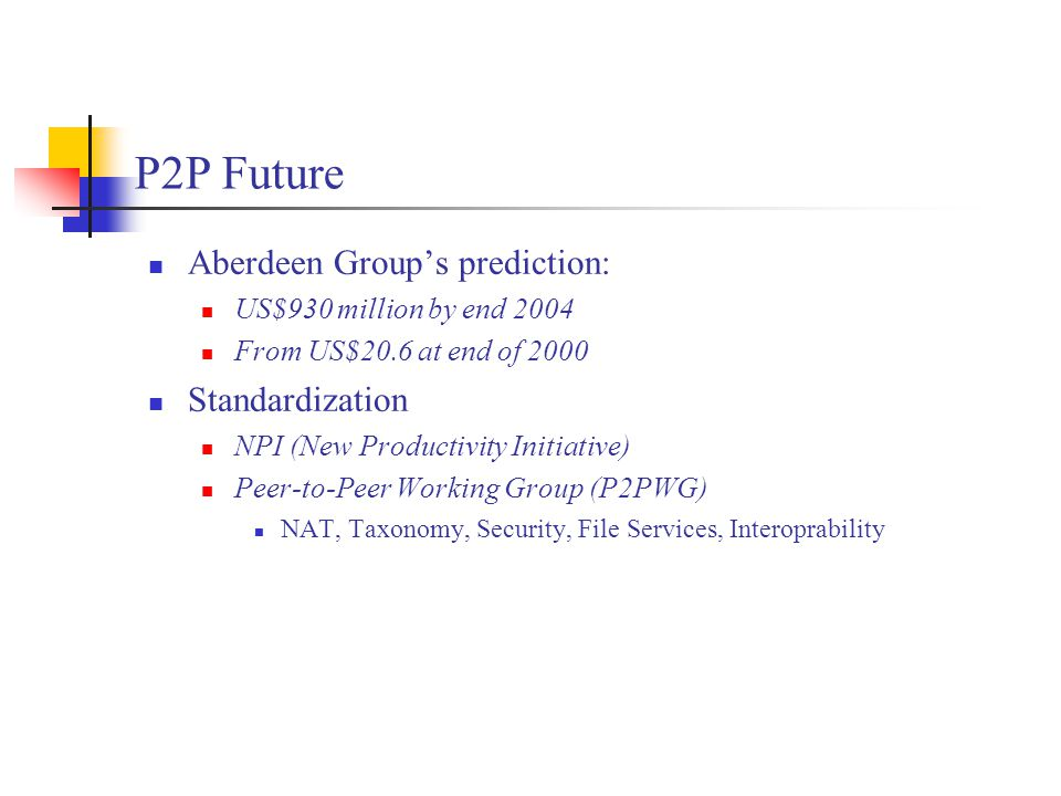 P2P Future Aberdeen Group's prediction: US$930 million by end 2004 From US$20.6 at end of 2000 Standardization NPI (New Productivity Initiative) Peer-to-Peer Working Group (P2PWG) NAT, Taxonomy, Security, File Services, Interoprability