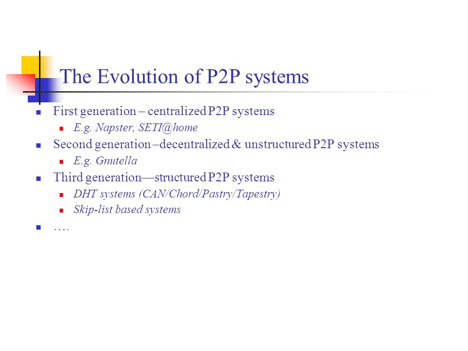 The Evolution of P2P systems First generation – centralized P2P systems E.g. Napster, SETI@home Second generation –decentralized & unstructured P2P sy