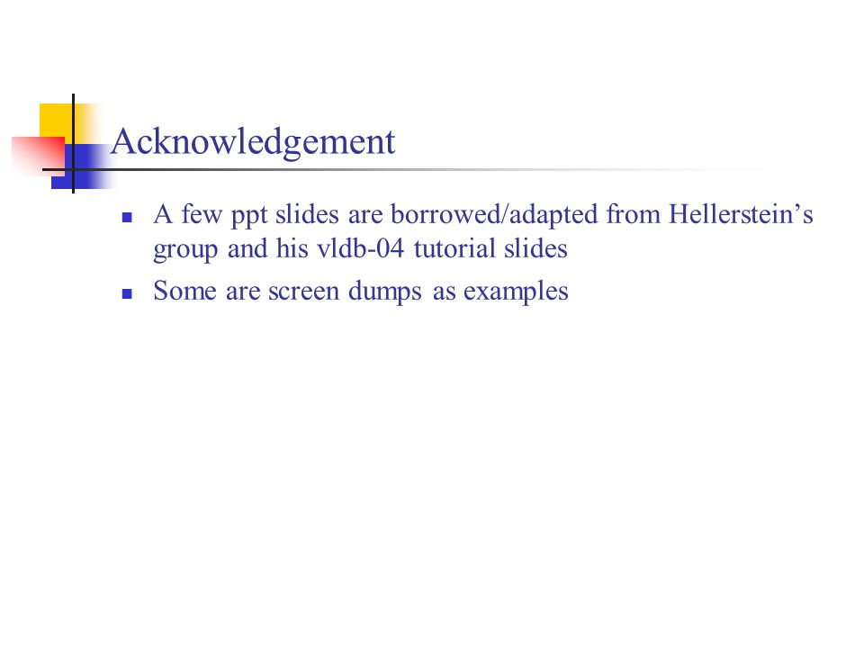 Acknowledgement A few ppt slides are borrowed/adapted from Hellerstein's group and his vldb-04 tutorial slides Some are screen dumps as examples