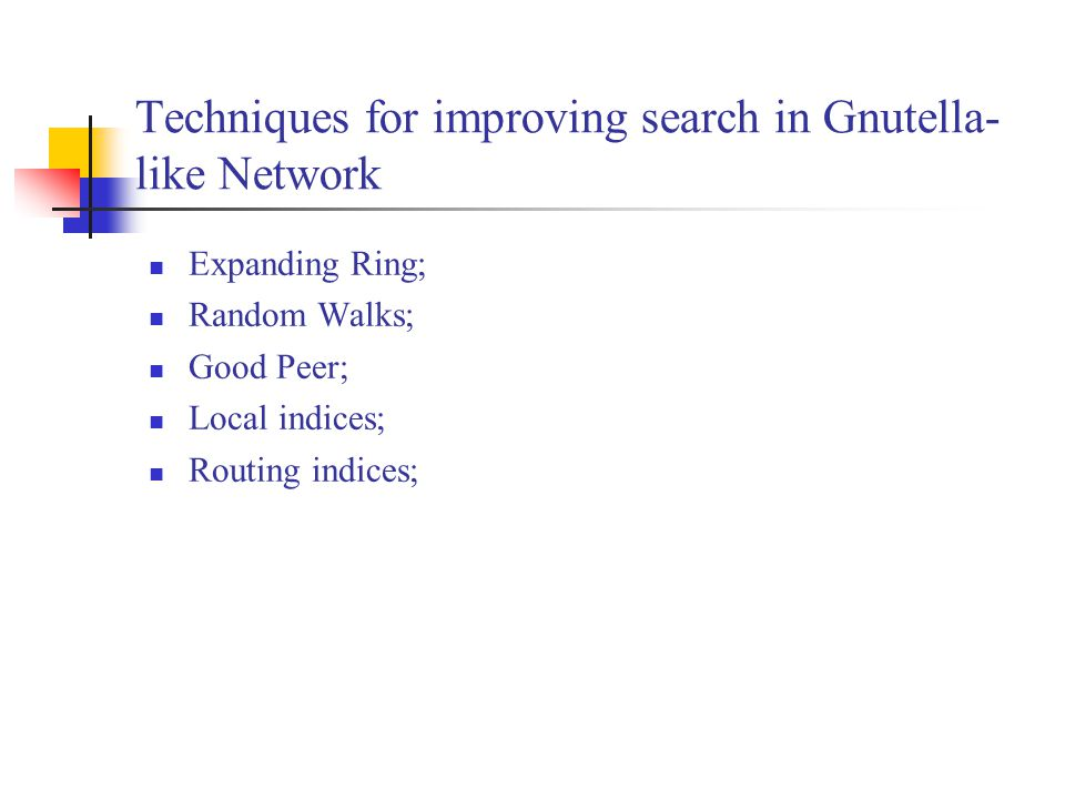 Techniques for improving search in Gnutella- like Network Expanding Ring; Random Walks; Good Peer; Local indices; Routing indices;
